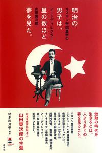 『明治の男子は、星の数ほど夢を見た。──オスマン帝国皇帝のアートディレクター 山田寅次郎』